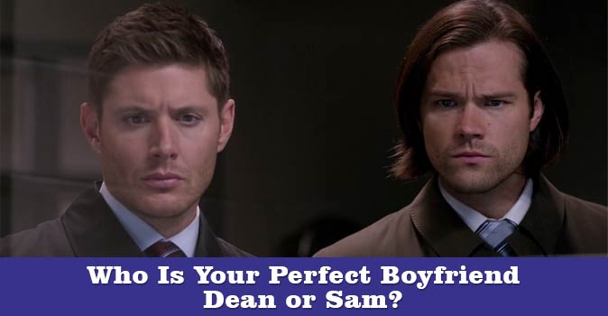 Welcome to Who Is Your Perfect Boyfriend - Dean or Sam quiz